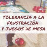 Cómo trabajar la tolerancia a la frustración en niños con juegos de mesa desde casa (1) (1)